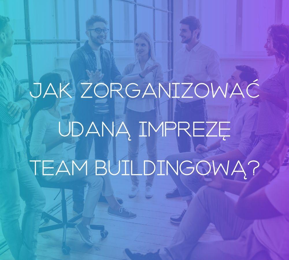 Jak zorganizować udaną imprezę team buidlingową?
