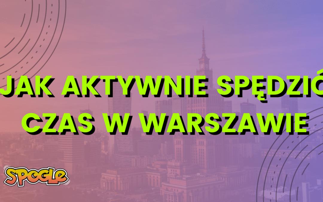 Jak aktywnie spędzić czas w Warszawie